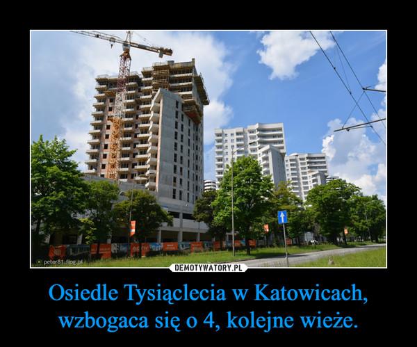 Osiedle Tysiąclecia w Katowicach, wzbogaca się o 4, kolejne wieże. –