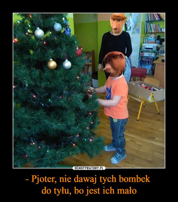 - Pjoter, nie dawaj tych bombek do tyłu, bo jest ich mało –