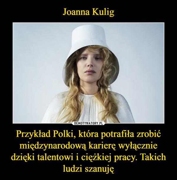 Przykład Polki, która potrafiła zrobić międzynarodową karierę wyłącznie dzięki talentowi i ciężkiej pracy. Takich ludzi szanuję –