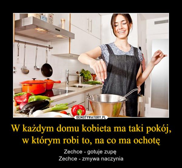 W każdym domu kobieta ma taki pokój, w którym robi to, na co ma ochotę – Zechce - gotuje zupę Zechce - zmywa naczynia